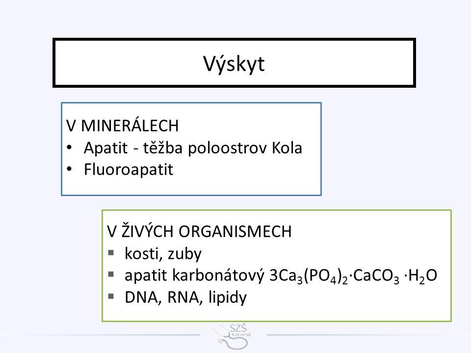 V MINERÁLECH Apatit - těžba poloostrov Kola Fluoroapatit Výskyt V ŽIVÝCH ORGANISMECH  kosti, zuby  apatit karbonátový 3Ca 3 (PO 4 ) 2 ·CaCO 3 ·H 2 O  DNA, RNA, lipidy