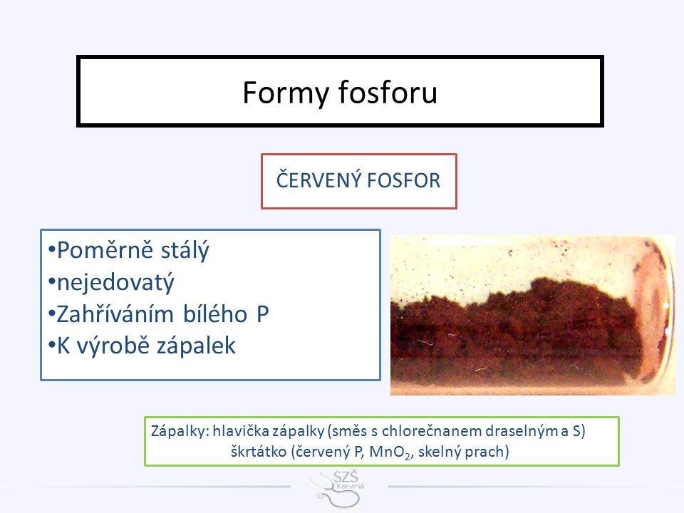 Formy fosforu Poměrně stálý nejedovatý Zahříváním bílého P K výrobě zápalek ČERVENÝ FOSFOR Zápalky: hlavička zápalky (směs s chlorečnanem draselným a