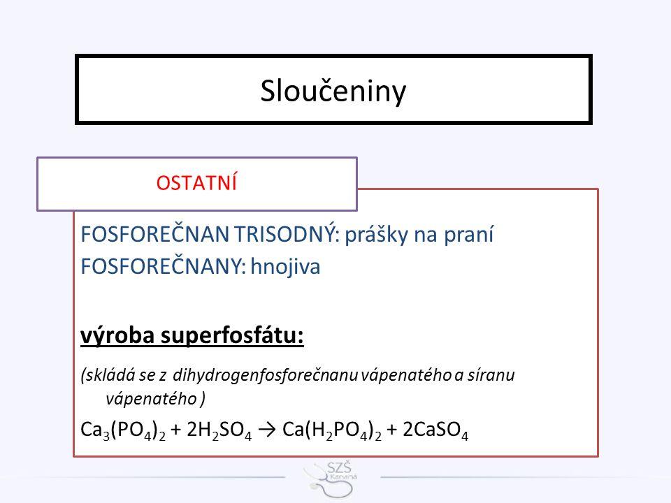 FOSFOREČNAN TRISODNÝ: prášky na praní FOSFOREČNANY: hnojiva výroba superfosfátu: (skládá se z dihydrogenfosforečnanu vápenatého a síranu vápenatého ) Ca 3 (PO 4 ) 2 + 2H 2 SO 4 → Ca(H 2 PO 4 ) 2 + 2CaSO 4 Sloučeniny OSTATNÍ