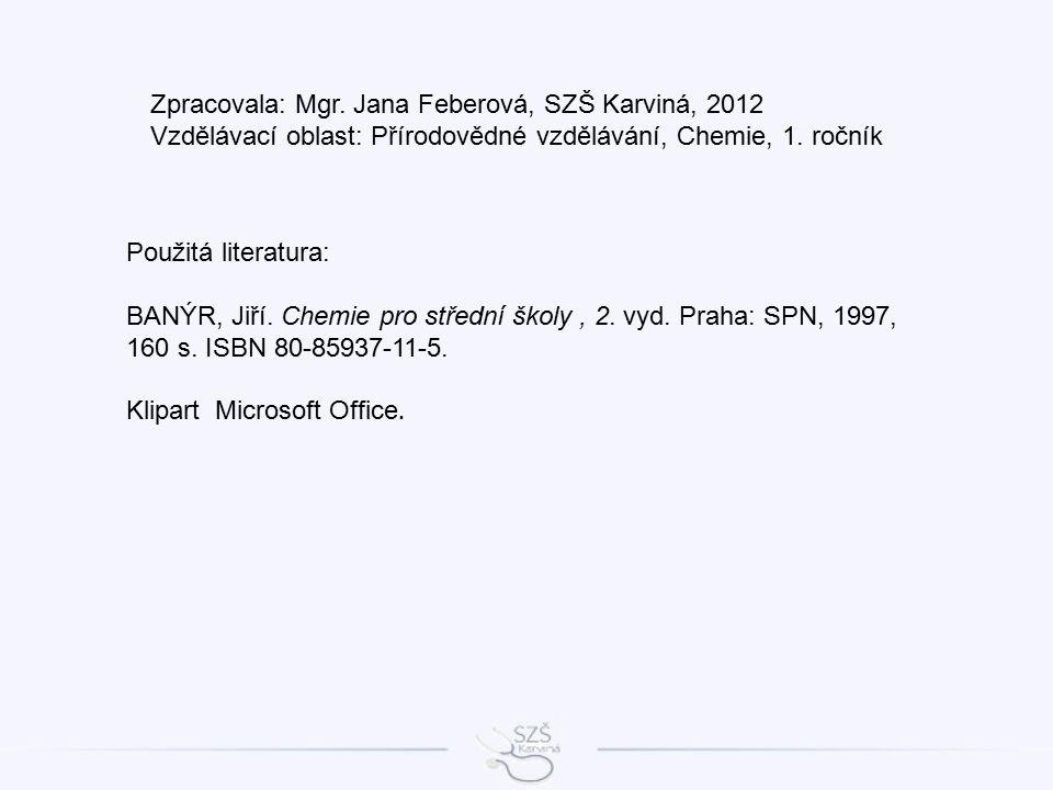Použitá literatura: BANÝR, Jiří. Chemie pro střední školy, 2. vyd. Praha: SPN, 1997, 160 s. ISBN 80-85937-11-5. Klipart Microsoft Office. Zpracovala: