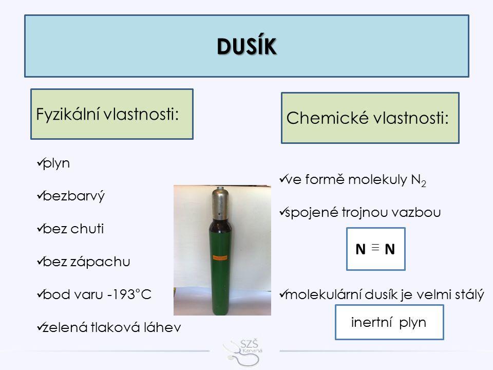 DUSÍK Fyzikální vlastnosti: plyn bezbarvý bez chuti bez zápachu bod varu -193°C zelená tlaková láhev Chemické vlastnosti: ve formě molekuly N 2 spojené trojnou vazbou molekulární dusík je velmi stálý N inertní plyn