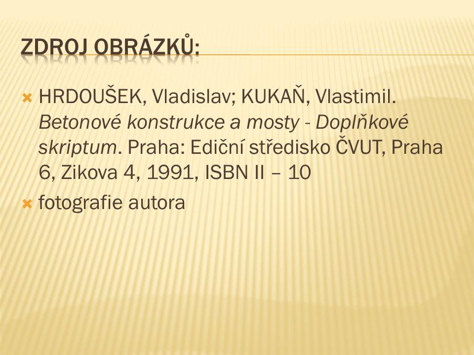  HRDOUŠEK, Vladislav; KUKAŇ, Vlastimil. Betonové konstrukce a mosty - Doplňkové skriptum. Praha: Ediční středisko ČVUT, Praha 6, Zikova 4, 1991, ISBN
