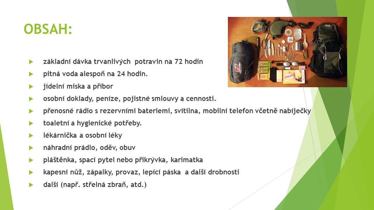 OBSAH:  základní dávka trvanlivých potravin na 72 hodin  pitná voda alespoň na 24 hodin.  jídelní miska a příbor  osobní doklady, peníze, pojistné