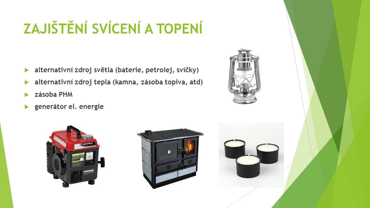ZAJIŠTĚNÍ SVÍCENÍ A TOPENÍ  alternativní zdroj světla (baterie, petrolej, svíčky)  alternativní zdroj tepla (kamna, zásoba topiva, atd)  zásoba PHM