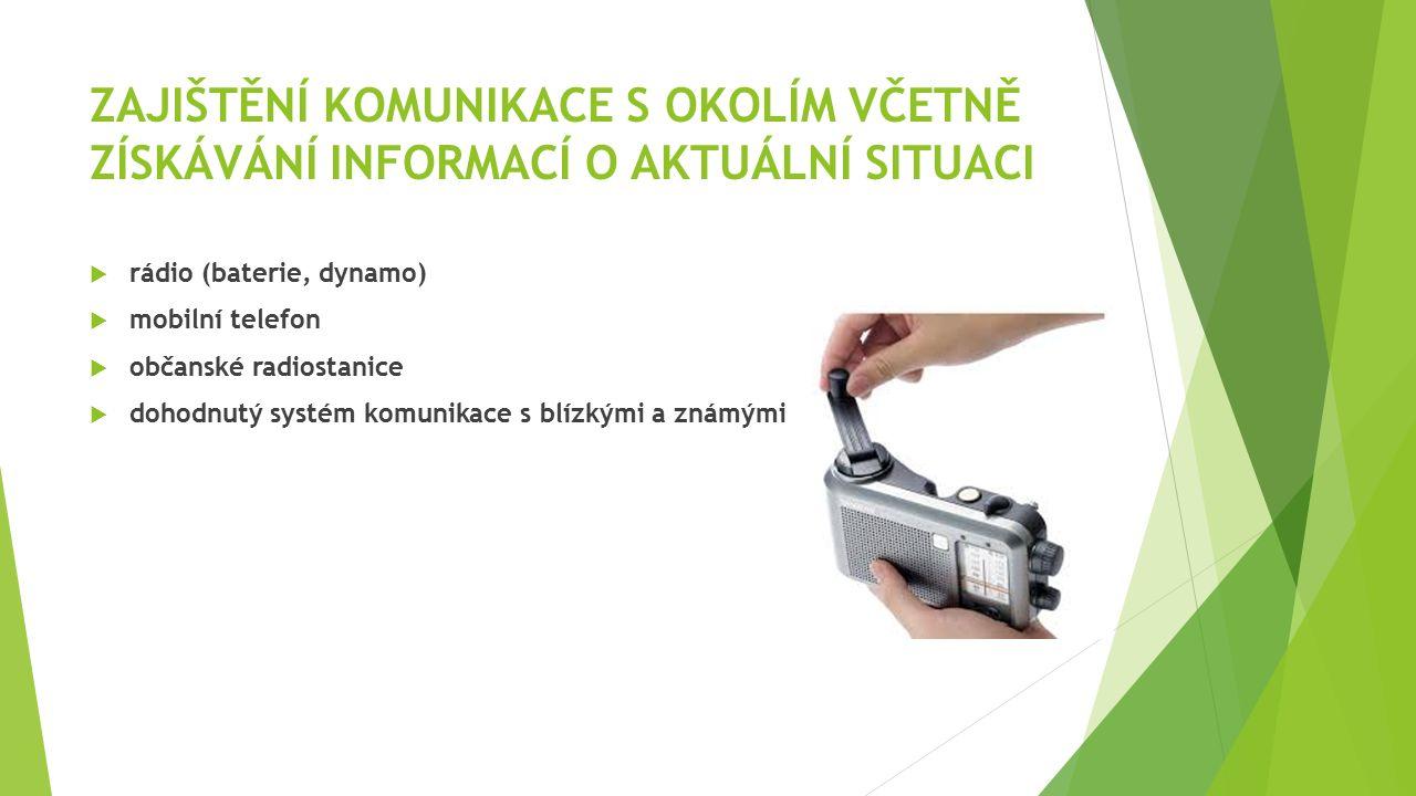 ZAJIŠTĚNÍ KOMUNIKACE S OKOLÍM VČETNĚ ZÍSKÁVÁNÍ INFORMACÍ O AKTUÁLNÍ SITUACI  rádio (baterie, dynamo)  mobilní telefon  občanské radiostanice  doho
