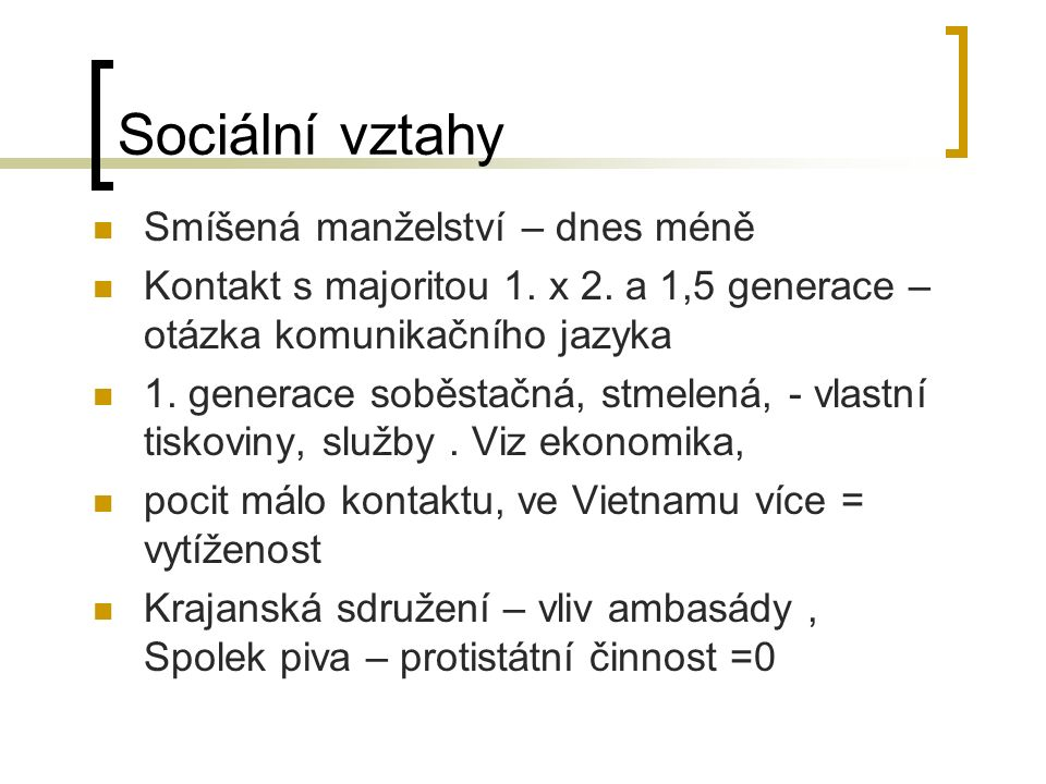 Sociální vztahy Smíšená manželství – dnes méně Kontakt s majoritou 1. x 2. a 1,5 generace – otázka komunikačního jazyka 1. generace soběstačná, stmele
