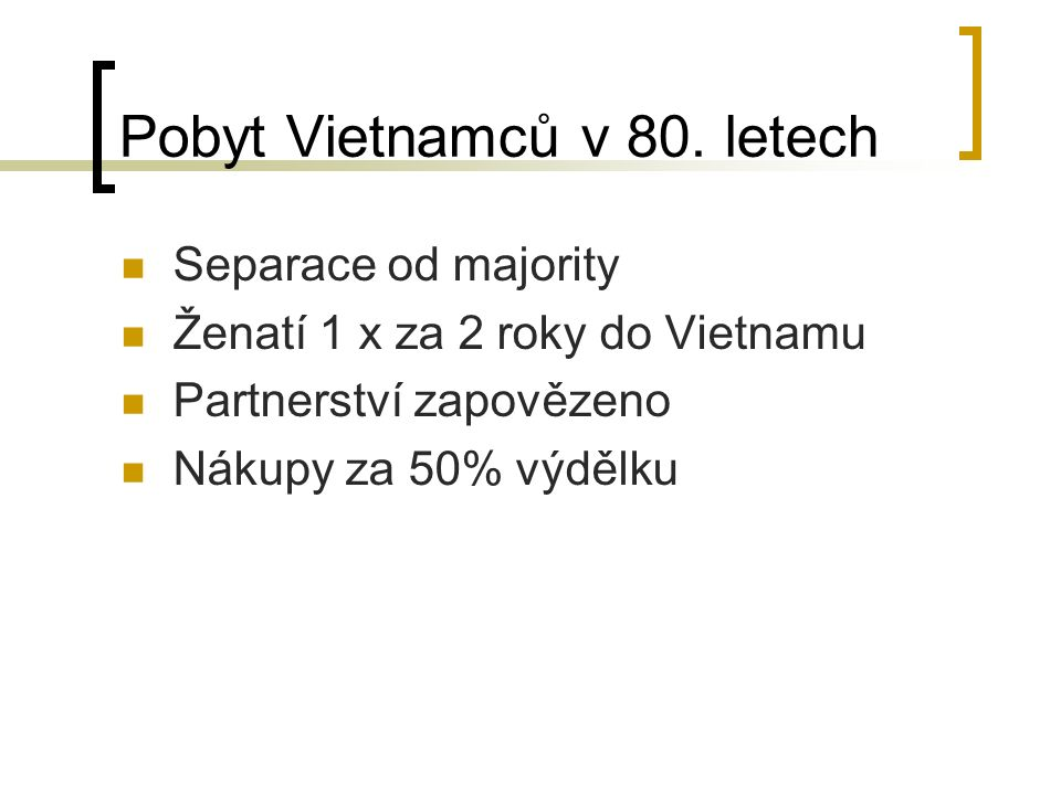 Pobyt Vietnamců v 80. letech Separace od majority Ženatí 1 x za 2 roky do Vietnamu Partnerství zapovězeno Nákupy za 50% výdělku