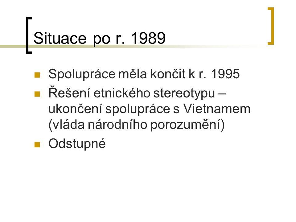 Situace po r. 1989 Spolupráce měla končit k r. 1995 Řešení etnického stereotypu – ukončení spolupráce s Vietnamem (vláda národního porozumění) Odstupn