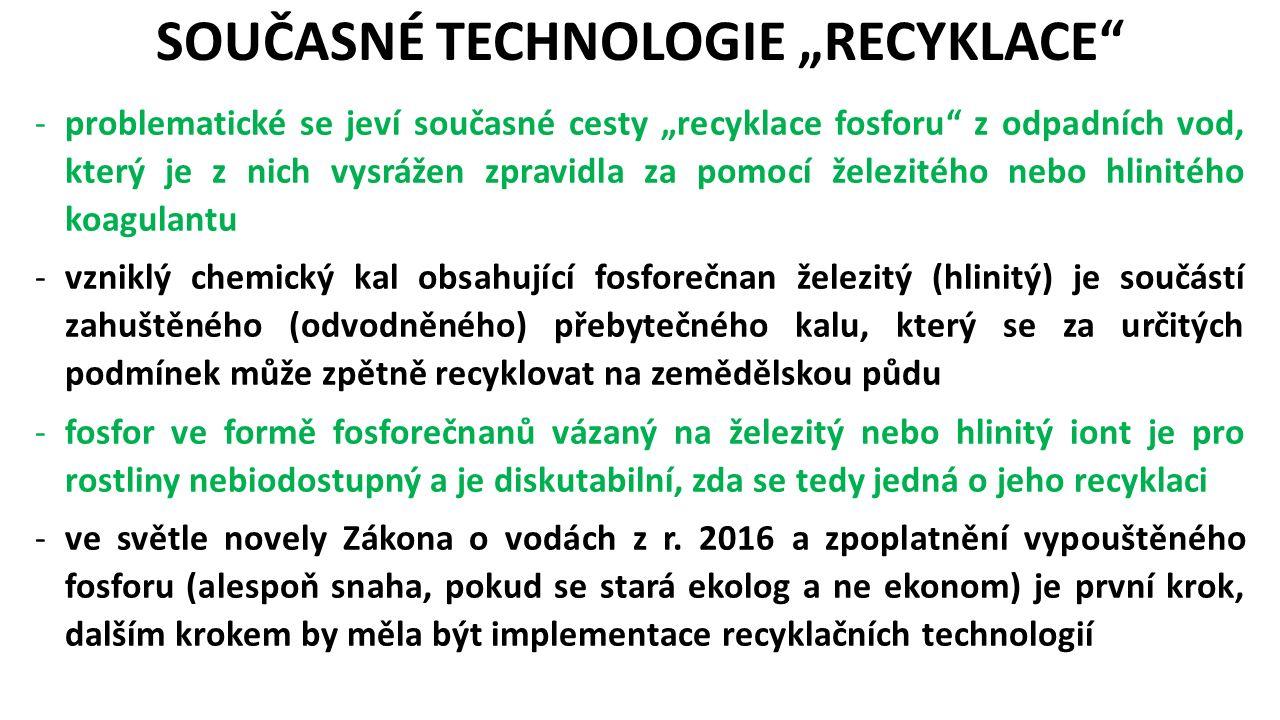 """-problematické se jeví současné cesty """"recyklace fosforu z odpadních vod, který je z nich vysrážen zpravidla za pomocí železitého nebo hlinitého koagulantu -vzniklý chemický kal obsahující fosforečnan železitý (hlinitý) je součástí zahuštěného (odvodněného) přebytečného kalu, který se za určitých podmínek může zpětně recyklovat na zemědělskou půdu -fosfor ve formě fosforečnanů vázaný na železitý nebo hlinitý iont je pro rostliny nebiodostupný a je diskutabilní, zda se tedy jedná o jeho recyklaci -ve světle novely Zákona o vodách z r."""