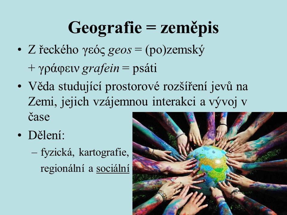 Geografie = zeměpis Z řeckého γεός geos = (po)zemský + γράφειν grafein = psáti Věda studující prostorové rozšíření jevů na Zemi, jejich vzájemnou interakci a vývoj v čase Dělení: –fyzická, kartografie, regionální a sociální
