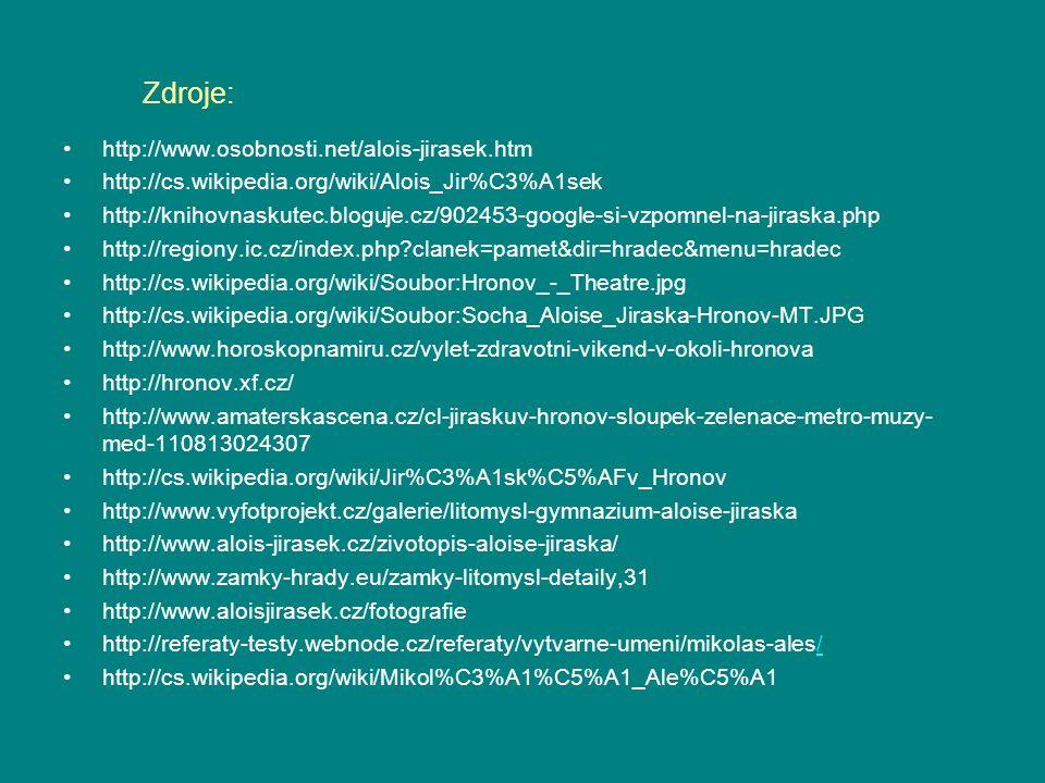 Zdroje: http://www.osobnosti.net/alois-jirasek.htm http://cs.wikipedia.org/wiki/Alois_Jir%C3%A1sek http://knihovnaskutec.bloguje.cz/902453-google-si-vzpomnel-na-jiraska.php http://regiony.ic.cz/index.php clanek=pamet&dir=hradec&menu=hradec http://cs.wikipedia.org/wiki/Soubor:Hronov_-_Theatre.jpg http://cs.wikipedia.org/wiki/Soubor:Socha_Aloise_Jiraska-Hronov-MT.JPG http://www.horoskopnamiru.cz/vylet-zdravotni-vikend-v-okoli-hronova http://hronov.xf.cz/ http://www.amaterskascena.cz/cl-jiraskuv-hronov-sloupek-zelenace-metro-muzy- med-110813024307 http://cs.wikipedia.org/wiki/Jir%C3%A1sk%C5%AFv_Hronov http://www.vyfotprojekt.cz/galerie/litomysl-gymnazium-aloise-jiraska http://www.alois-jirasek.cz/zivotopis-aloise-jiraska/ http://www.zamky-hrady.eu/zamky-litomysl-detaily,31 http://www.aloisjirasek.cz/fotografie http://referaty-testy.webnode.cz/referaty/vytvarne-umeni/mikolas-ales// http://cs.wikipedia.org/wiki/Mikol%C3%A1%C5%A1_Ale%C5%A1