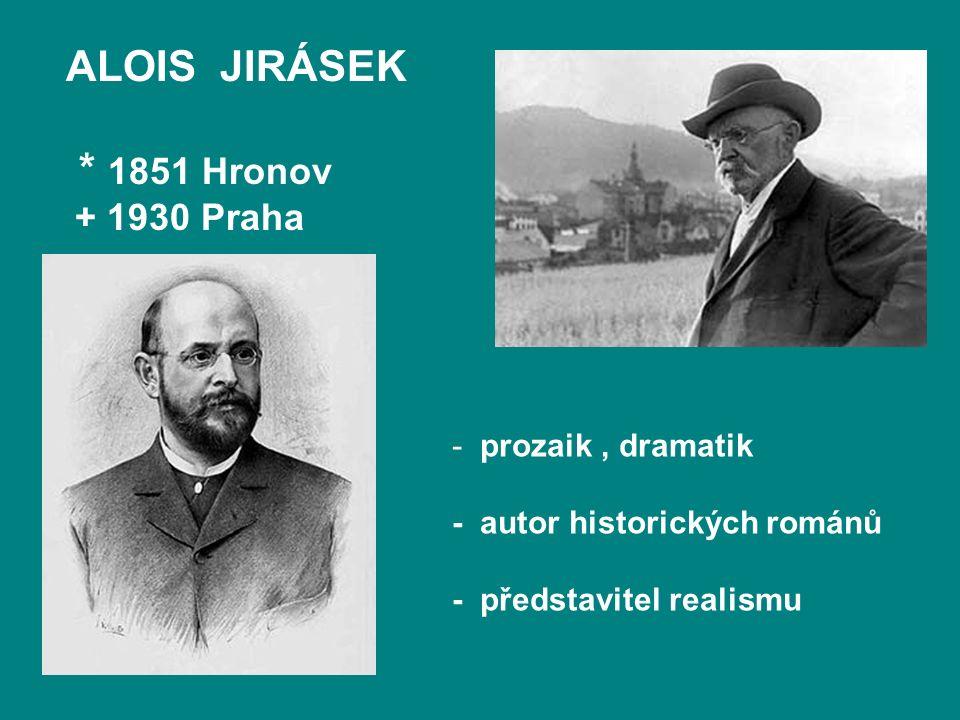 ALOIS JIRÁSEK * 1851 Hronov + 1930 Praha - prozaik, dramatik - autor historických románů - představitel realismu