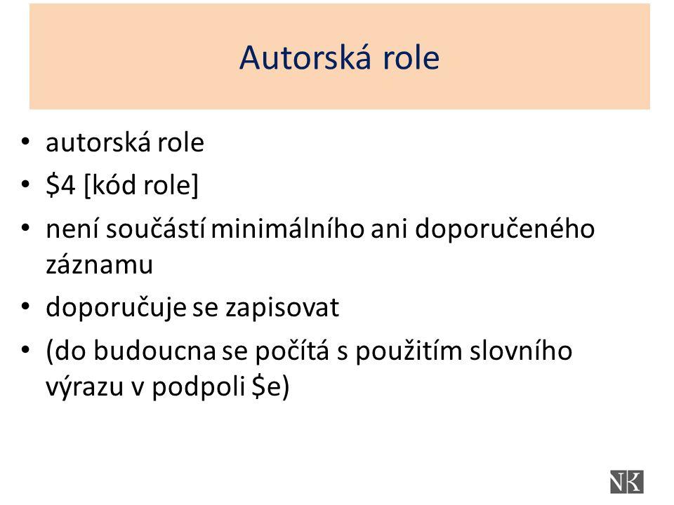 Autorská role autorská role $4 [kód role] není součástí minimálního ani doporučeného záznamu doporučuje se zapisovat (do budoucna se počítá s použitím