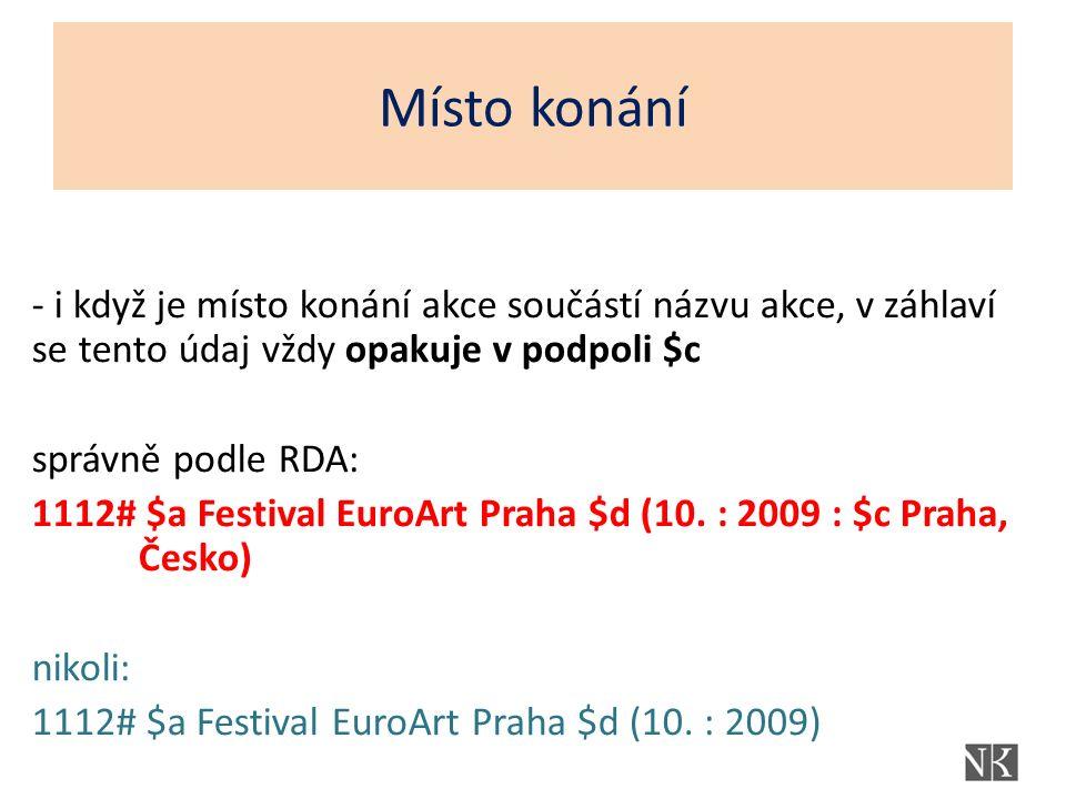 - i když je místo konání akce součástí názvu akce, v záhlaví se tento údaj vždy opakuje v podpoli $c správně podle RDA: 1112# $a Festival EuroArt Prah