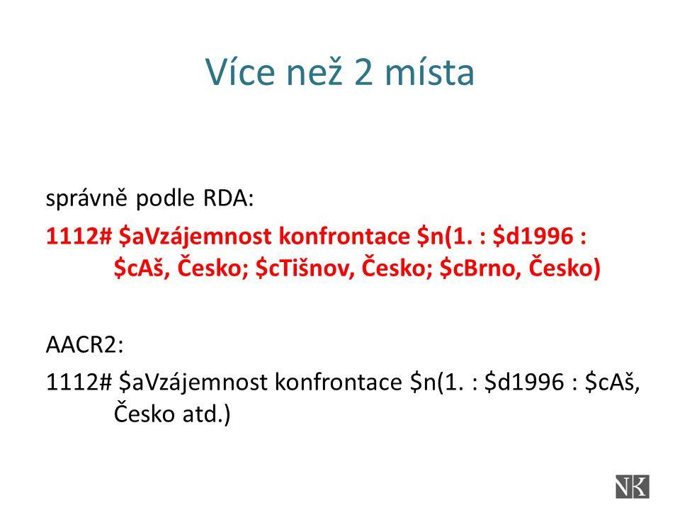 Více než 2 místa správně podle RDA: 1112# $aVzájemnost konfrontace $n(1. : $d1996 : $cAš, Česko; $cTišnov, Česko; $cBrno, Česko) AACR2: 1112# $aVzájem