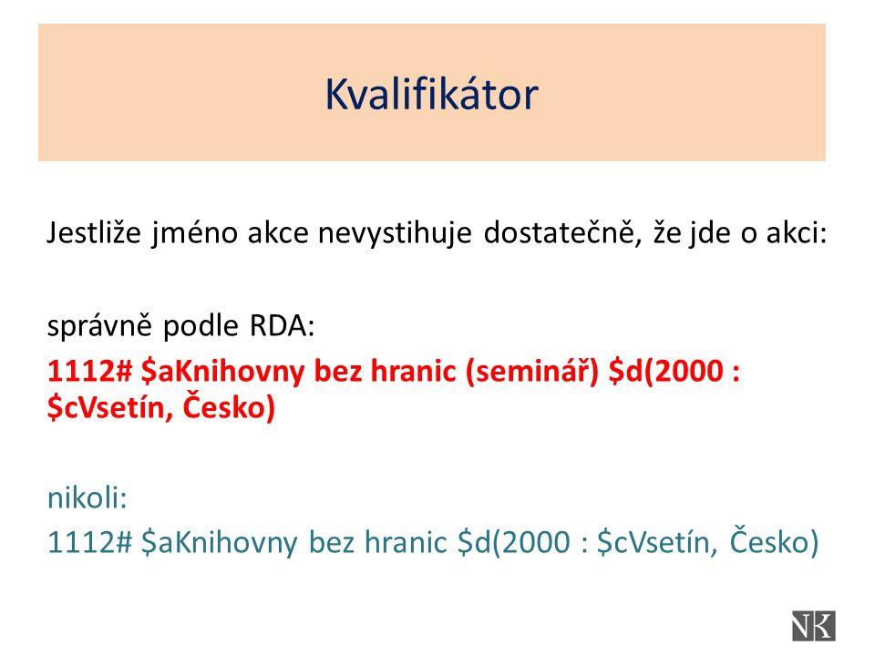N Jestliže jméno akce nevystihuje dostatečně, že jde o akci: správně podle RDA: 1112# $aKnihovny bez hranic (seminář) $d(2000 : $cVsetín, Česko) nikol