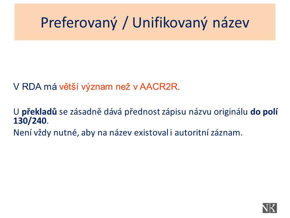 Preferovaný / Unifikovaný název V RDA má větší význam než v AACR2R. U překladů se zásadně dává přednost zápisu názvu originálu do polí 130/240. Není v