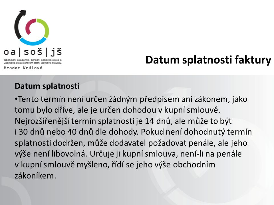 Datum splatnosti faktury Datum splatnosti Tento termín není určen žádným předpisem ani zákonem, jako tomu bylo dříve, ale je určen dohodou v kupní smlouvě.