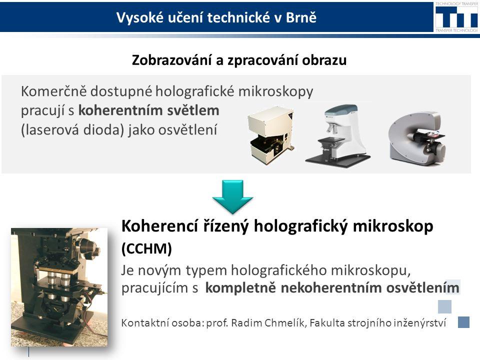 Vysoké učení technické v Brně Koherencí řízený holografický mikroskop (CCHM) Je novým typem holografického mikroskopu, pracujícím s kompletně nekoherentním osvětlením Kontaktní osoba: prof.