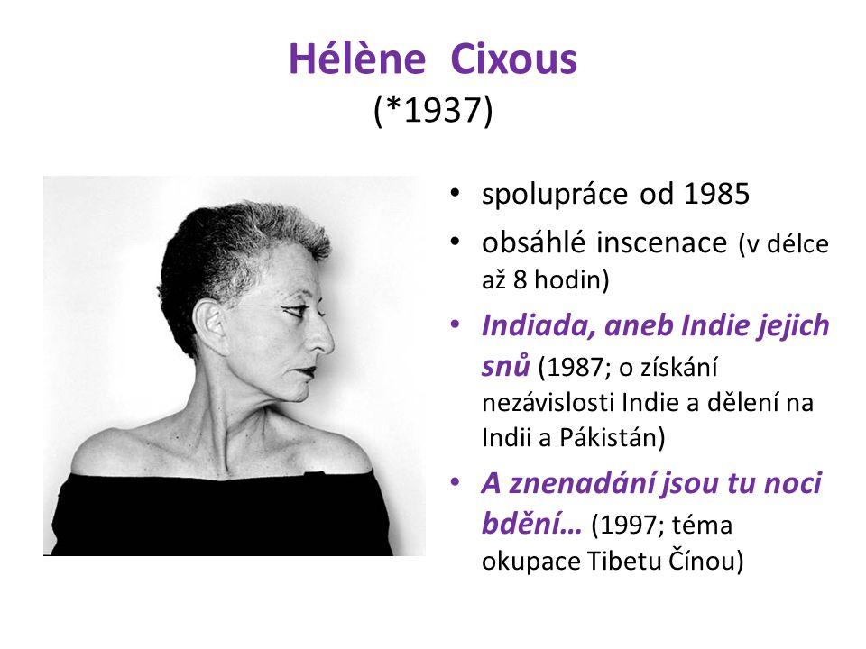 Hélène Cixous (*1937) spolupráce od 1985 obsáhlé inscenace (v délce až 8 hodin) Indiada, aneb Indie jejich snů (1987; o získání nezávislosti Indie a dělení na Indii a Pákistán) A znenadání jsou tu noci bdění… (1997; téma okupace Tibetu Čínou)