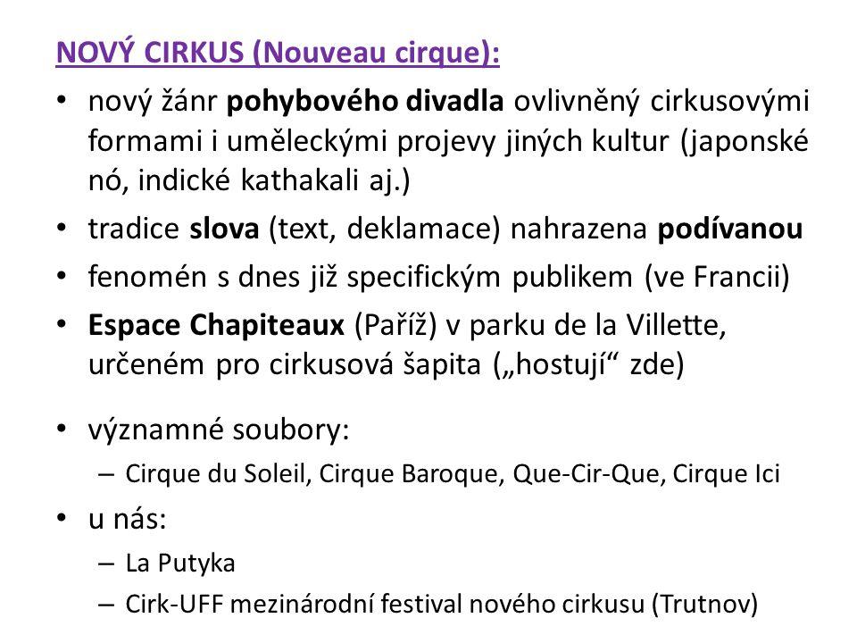 """NOVÝ CIRKUS (Nouveau cirque): nový žánr pohybového divadla ovlivněný cirkusovými formami i uměleckými projevy jiných kultur (japonské nó, indické kathakali aj.) tradice slova (text, deklamace) nahrazena podívanou fenomén s dnes již specifickým publikem (ve Francii) Espace Chapiteaux (Paříž) v parku de la Villette, určeném pro cirkusová šapita (""""hostují zde) významné soubory: – Cirque du Soleil, Cirque Baroque, Que-Cir-Que, Cirque Ici u nás: – La Putyka – Cirk-UFF mezinárodní festival nového cirkusu (Trutnov)"""