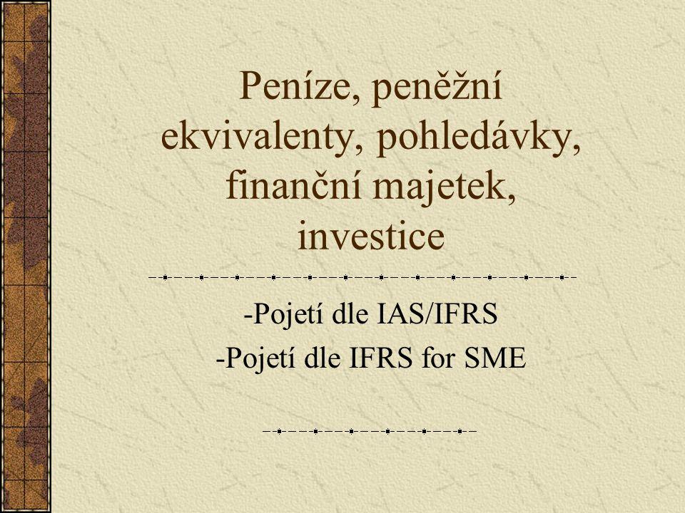 Peníze, peněžní ekvivalenty, pohledávky, finanční majetek, investice -Pojetí dle IAS/IFRS -Pojetí dle IFRS for SME