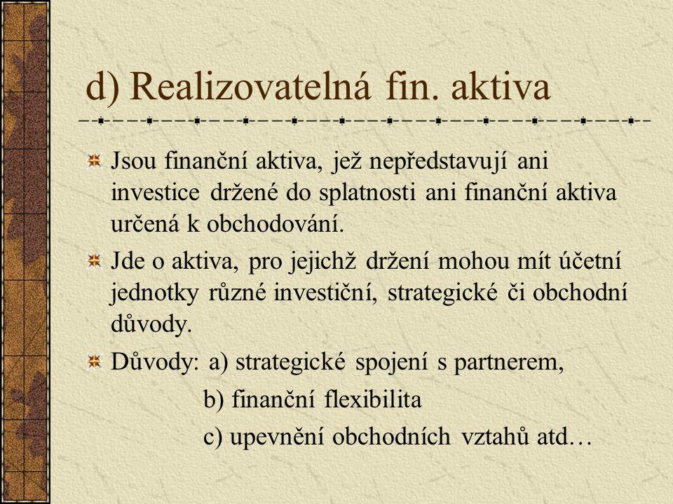d) Realizovatelná fin. aktiva Jsou finanční aktiva, jež nepředstavují ani investice držené do splatnosti ani finanční aktiva určená k obchodování. Jde