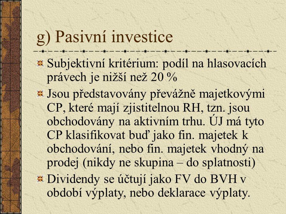 g) Pasivní investice Subjektivní kritérium: podíl na hlasovacích právech je nižší než 20 % Jsou představovány převážně majetkovými CP, které mají zjistitelnou RH, tzn.