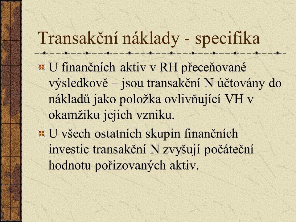 Transakční náklady - specifika U finančních aktiv v RH přeceňované výsledkově – jsou transakční N účtovány do nákladů jako položka ovlivňující VH v okamžiku jejich vzniku.