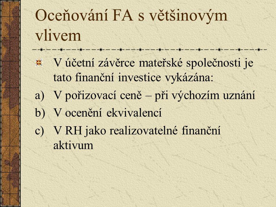 Oceňování FA s většinovým vlivem V účetní závěrce mateřské společnosti je tato finanční investice vykázána: a)V pořizovací ceně – při výchozím uznání b)V ocenění ekvivalencí c)V RH jako realizovatelné finanční aktivum