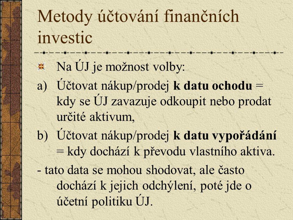 Metody účtování finančních investic Na ÚJ je možnost volby: a)Účtovat nákup/prodej k datu ochodu = kdy se ÚJ zavazuje odkoupit nebo prodat určité aktivum, b)Účtovat nákup/prodej k datu vypořádání = kdy dochází k převodu vlastního aktiva.