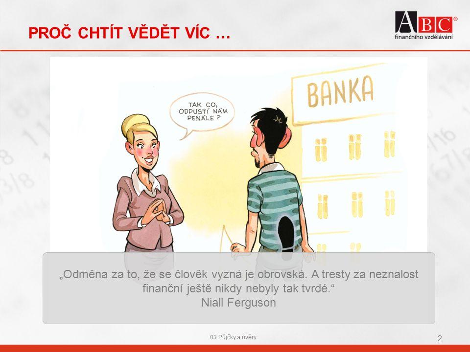 """PROČ CHTÍT VĚDĚT VÍC … 03 Půjčky a úvěry 2 """"Odměna za to, že se člověk vyzná je obrovská."""