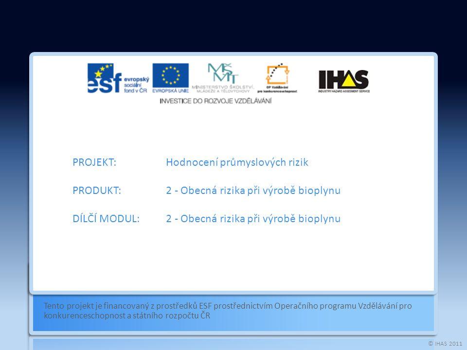 © IHAS 2011 Tento projekt je financovaný z prostředků ESF prostřednictvím Operačního programu Vzdělávání pro konkurenceschopnost a státního rozpočtu ČR PROJEKT:Hodnocení průmyslových rizik PRODUKT:2 - Obecná rizika při výrobě bioplynu DÍLČÍ MODUL:2 - Obecná rizika při výrobě bioplynu