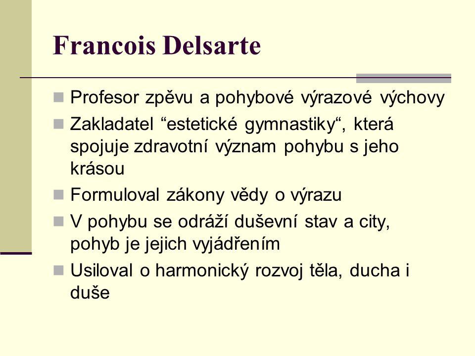 Francois Delsarte Profesor zpěvu a pohybové výrazové výchovy Zakladatel estetické gymnastiky , která spojuje zdravotní význam pohybu s jeho krásou Formuloval zákony vědy o výrazu V pohybu se odráží duševní stav a city, pohyb je jejich vyjádřením Usiloval o harmonický rozvoj těla, ducha i duše