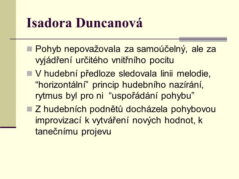 Isadora Duncanová Pohyb nepovažovala za samoúčelný, ale za vyjádření určitého vnitřního pocitu V hudební předloze sledovala linii melodie, horizontální princip hudebního nazírání, rytmus byl pro ni uspořádání pohybu Z hudebních podnětů docházela pohybovou improvizací k vytváření nových hodnot, k tanečnímu projevu