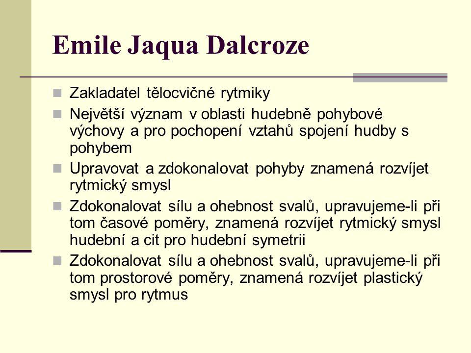 Emile Jaqua Dalcroze Zakladatel tělocvičné rytmiky Největší význam v oblasti hudebně pohybové výchovy a pro pochopení vztahů spojení hudby s pohybem Upravovat a zdokonalovat pohyby znamená rozvíjet rytmický smysl Zdokonalovat sílu a ohebnost svalů, upravujeme-li při tom časové poměry, znamená rozvíjet rytmický smysl hudební a cit pro hudební symetrii Zdokonalovat sílu a ohebnost svalů, upravujeme-li při tom prostorové poměry, znamená rozvíjet plastický smysl pro rytmus