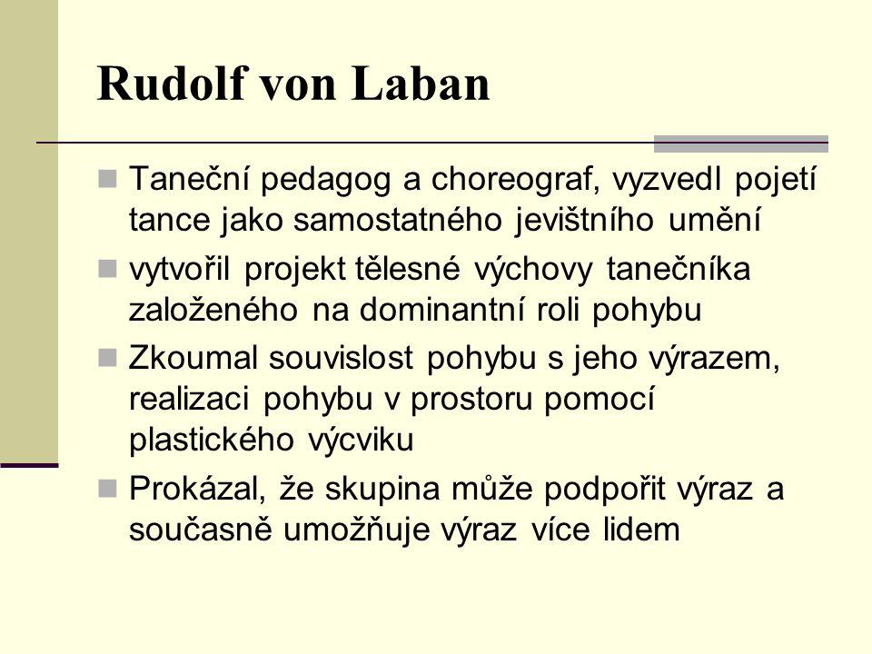 Rudolf von Laban Taneční pedagog a choreograf, vyzvedl pojetí tance jako samostatného jevištního umění vytvořil projekt tělesné výchovy tanečníka založeného na dominantní roli pohybu Zkoumal souvislost pohybu s jeho výrazem, realizaci pohybu v prostoru pomocí plastického výcviku Prokázal, že skupina může podpořit výraz a současně umožňuje výraz více lidem