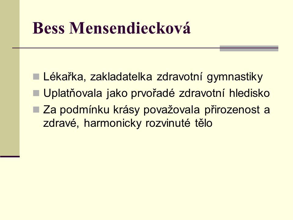 Bess Mensendiecková Lékařka, zakladatelka zdravotní gymnastiky Uplatňovala jako prvořadé zdravotní hledisko Za podmínku krásy považovala přirozenost a zdravé, harmonicky rozvinuté tělo