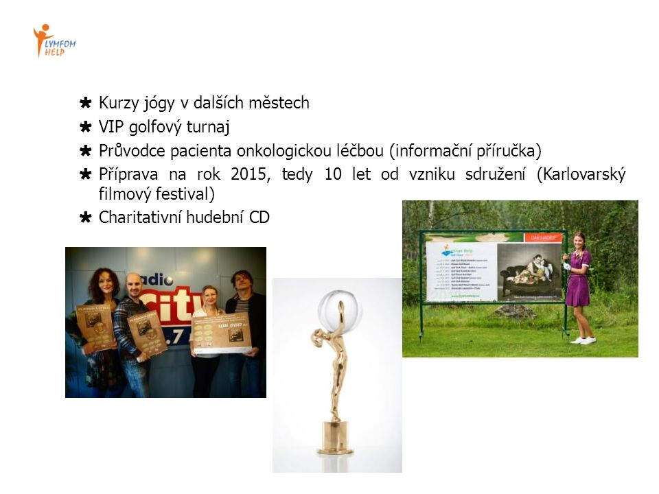 Kurzy jógy v dalších městech  VIP golfový turnaj  Průvodce pacienta onkologickou léčbou (informační příručka)  Příprava na rok 2015, tedy 10 let od vzniku sdružení (Karlovarský filmový festival)  Charitativní hudební CD