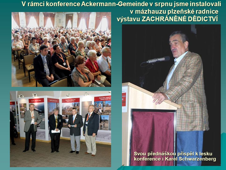 V rámci konference Ackermann-Gemeinde v srpnu jsme instalovali v mázhauzu plzeňské radnice výstavu ZACHRÁNĚNÉ DĚDICTVÍ Svou přednáškou přispěl k lesku konference i Karel Schwarzenberg