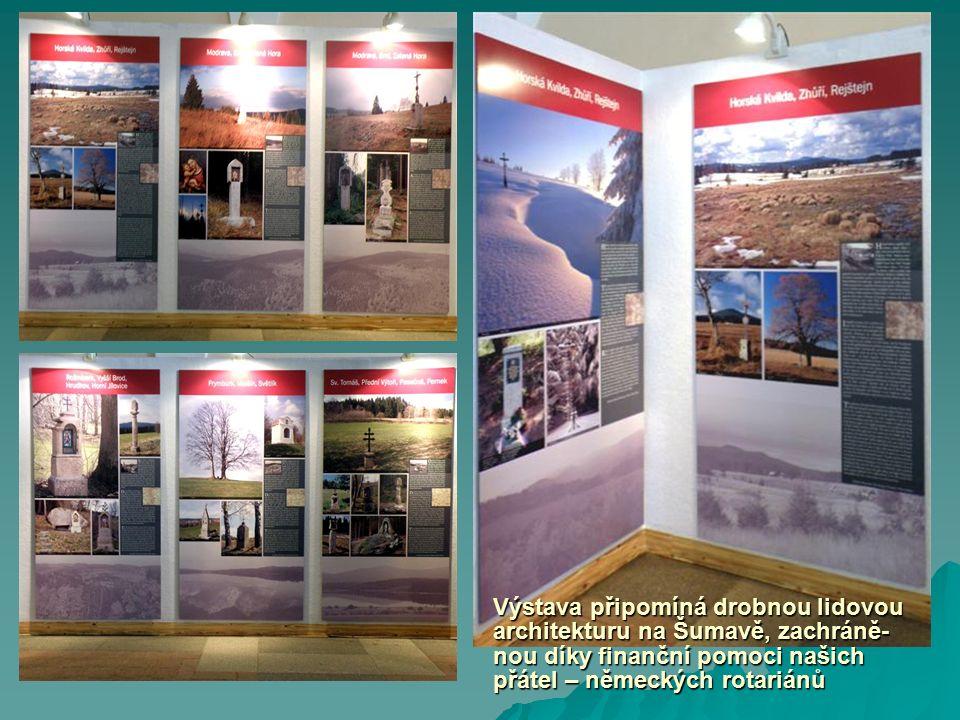 Výstava připomíná drobnou lidovou architekturu na Šumavě, zachráně- nou díky finanční pomoci našich přátel – německých rotariánů