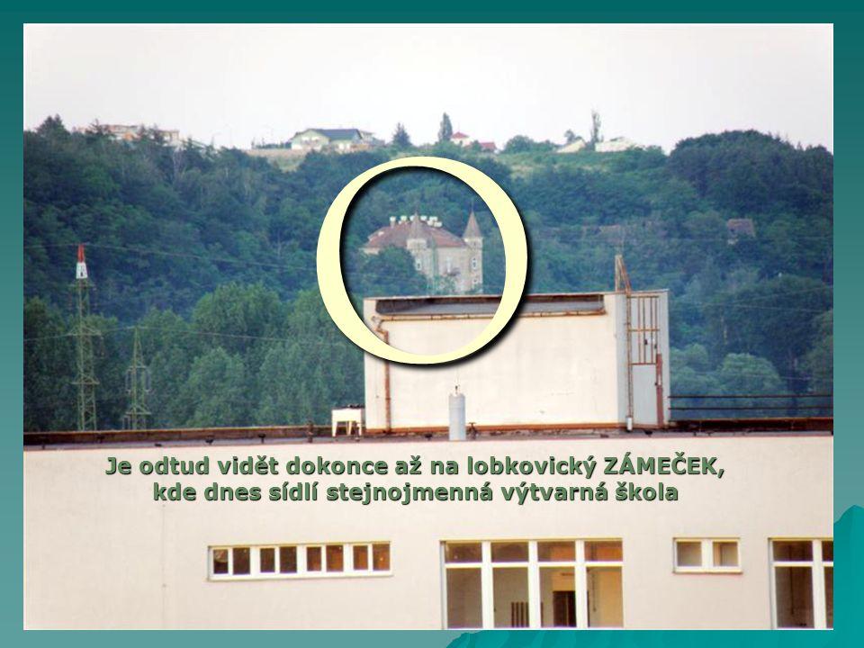 O Je odtud vidět dokonce až na lobkovický ZÁMEČEK, kde dnes sídlí stejnojmenná výtvarná škola