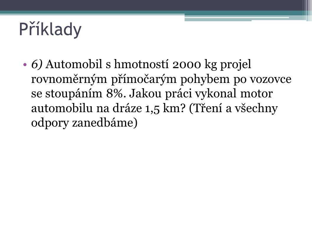 Příklady 6) Automobil s hmotností 2000 kg projel rovnoměrným přímočarým pohybem po vozovce se stoupáním 8%. Jakou práci vykonal motor automobilu na dr