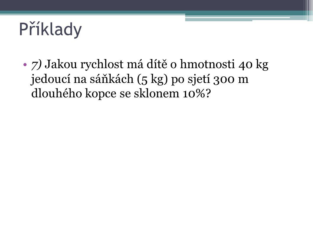 Příklady 7) Jakou rychlost má dítě o hmotnosti 40 kg jedoucí na sáňkách (5 kg) po sjetí 300 m dlouhého kopce se sklonem 10%?