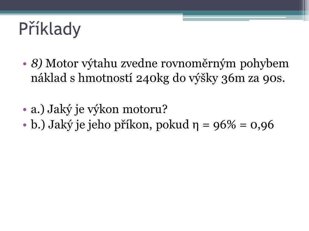 Příklady 8) Motor výtahu zvedne rovnoměrným pohybem náklad s hmotností 240kg do výšky 36m za 90s. a.) Jaký je výkon motoru? b.) Jaký je jeho příkon, p