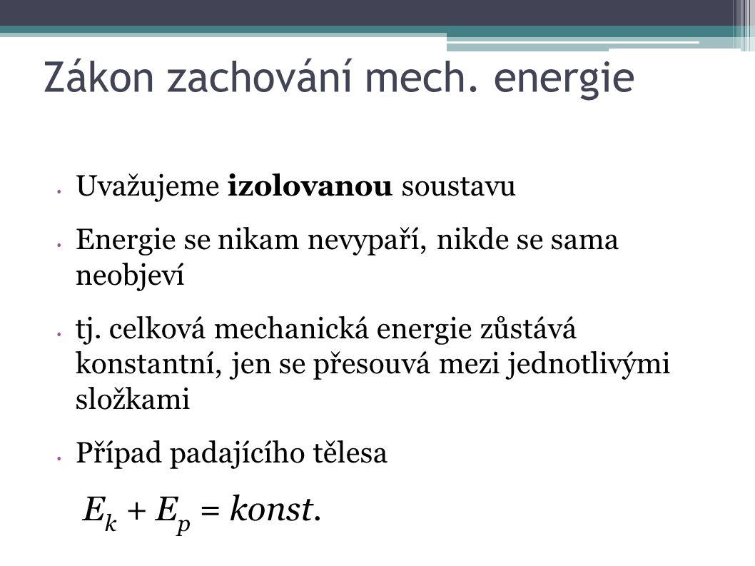 Zákon zachování mech. energie Uvažujeme izolovanou soustavu Energie se nikam nevypaří, nikde se sama neobjeví tj. celková mechanická energie zůstává k