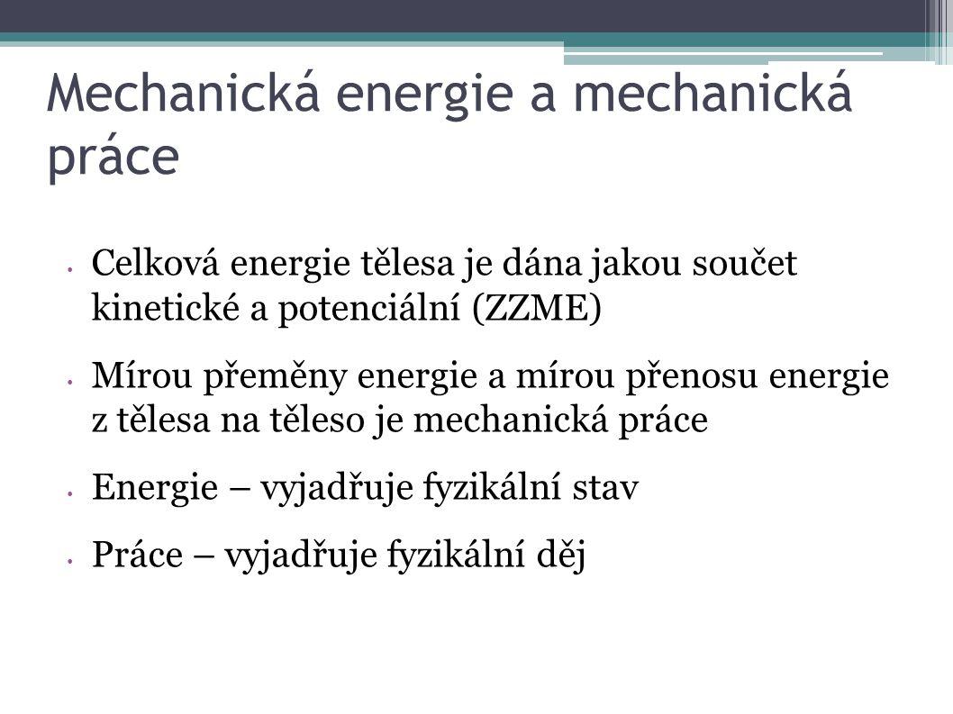 Mechanická energie a mechanická práce Celková energie tělesa je dána jakou součet kinetické a potenciální (ZZME) Mírou přeměny energie a mírou přenosu