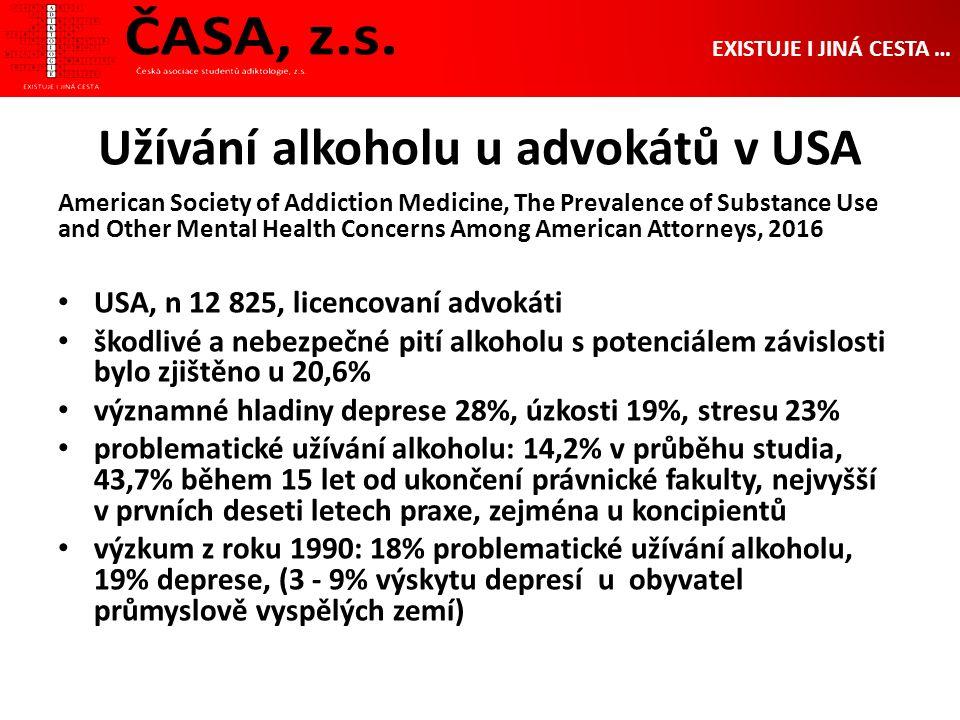 Užívání alkoholu u advokátů v USA American Society of Addiction Medicine, The Prevalence of Substance Use and Other Mental Health Concerns Among American Attorneys, 2016 USA, n 12 825, licencovaní advokáti škodlivé a nebezpečné pití alkoholu s potenciálem závislosti bylo zjištěno u 20,6% významné hladiny deprese 28%, úzkosti 19%, stresu 23% problematické užívání alkoholu: 14,2% v průběhu studia, 43,7% během 15 let od ukončení právnické fakulty, nejvyšší v prvních deseti letech praxe, zejména u koncipientů výzkum z roku 1990: 18% problematické užívání alkoholu, 19% deprese, (3 - 9% výskytu depresí u obyvatel průmyslově vyspělých zemí) EXISTUJE I JINÁ CESTA …