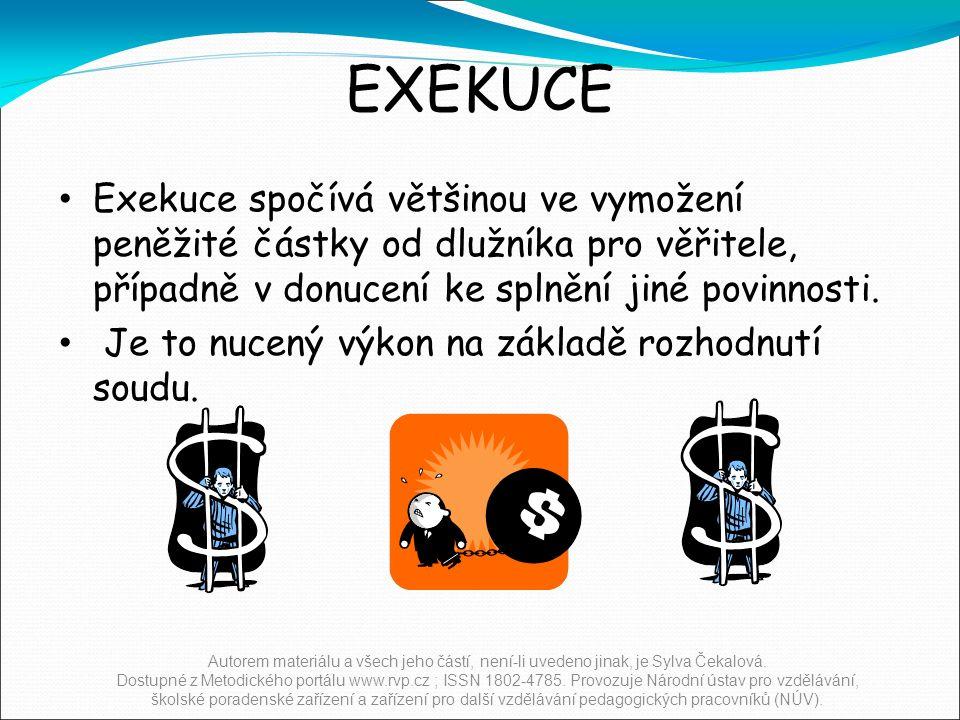 EXEKUCE Exekuce spočívá většinou ve vymožení peněžité částky od dlužníka pro věřitele, případně v donucení ke splnění jiné povinnosti.