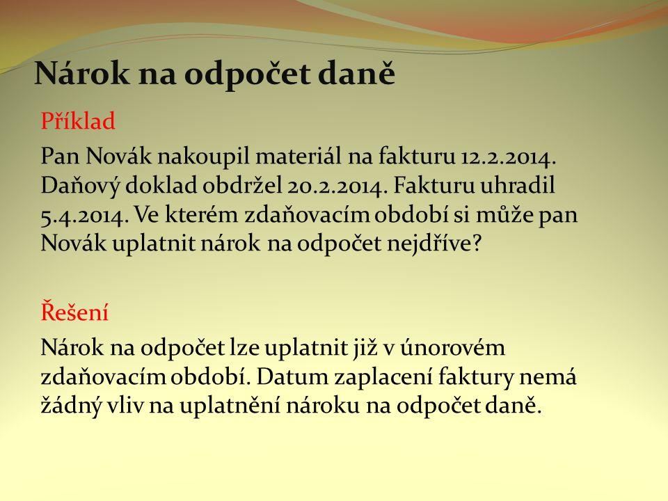 Nárok na odpočet daně Příklad Pan Novák nakoupil materiál na fakturu 12.2.2014.